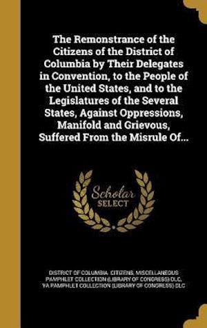 Bog, hardback The Remonstrance of the Citizens of the District of Columbia by Their Delegates in Convention, to the People of the United States, and to the Legislat