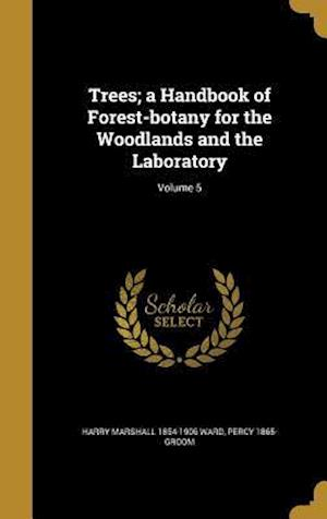 Trees; A Handbook of Forest-Botany for the Woodlands and the Laboratory; Volume 5 af Harry Marshall 1854-1906 Ward, Percy 1865- Groom