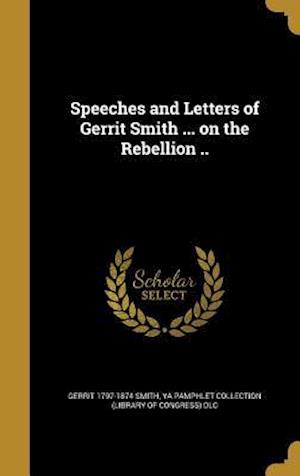 Bog, hardback Speeches and Letters of Gerrit Smith ... on the Rebellion .. af Gerrit 1797-1874 Smith