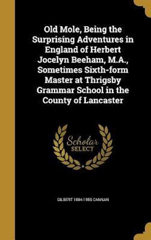 Bog, hardback Old Mole, Being the Surprising Adventures in England of Herbert Jocelyn Beeham, M.A., Sometimes Sixth-Form Master at Thrigsby Grammar School in the Co af Gilbert 1884-1955 Cannan