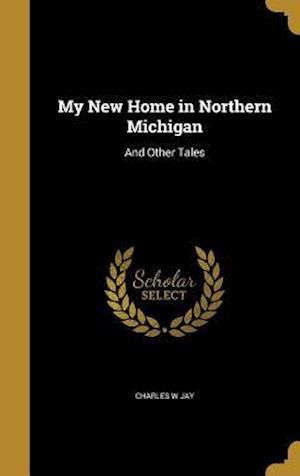Bog, hardback My New Home in Northern Michigan af Charles W. Jay