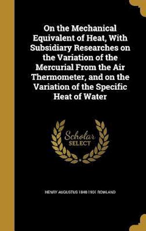 On the Mechanical Equivalent of Heat, with Subsidiary Researches on the Variation of the Mercurial from the Air Thermometer, and on the Variation of t af Henry Augustus 1848-1901 Rowland