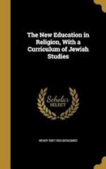 The New Education in Religion, with a Curriculum of Jewish Studies af Henry 1857-1924 Berkowitz