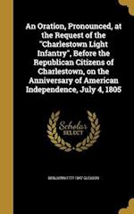 An  Oration, Pronounced, at the Request of the Charlestown Light Infantry, Before the Republican Citizens of Charlestown, on the Anniversary of Americ af Benjamin 1777-1847 Gleason
