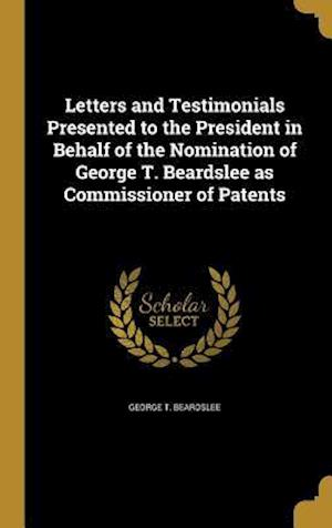 Bog, hardback Letters and Testimonials Presented to the President in Behalf of the Nomination of George T. Beardslee as Commissioner of Patents af George T. Beardslee