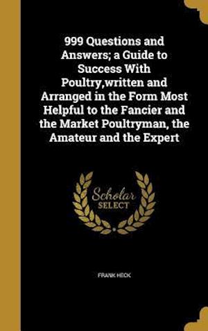 Bog, hardback 999 Questions and Answers; A Guide to Success with Poultry, Written and Arranged in the Form Most Helpful to the Fancier and the Market Poultryman, th af Frank Heck