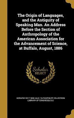 The Origin of Languages, and the Antiquity of Speaking Man. an Address Before the Section of Anthropology of the American Association for the Advancem af Horatio 1817-1896 Hale
