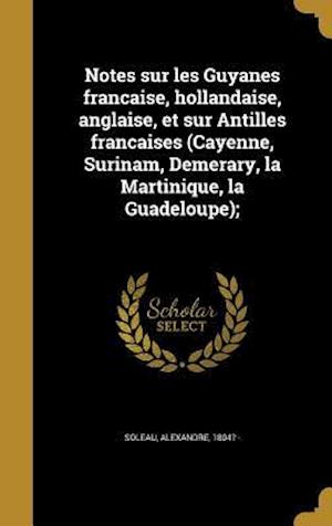 Bog, hardback Notes Sur Les Guyanes Franc Aise, Hollandaise, Anglaise, Et Sur Antilles Franc Aises (Cayenne, Surinam, Demerary, La Martinique, La Guadeloupe);