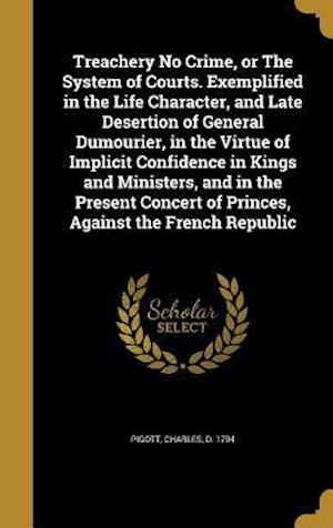 Bog, hardback Treachery No Crime, or the System of Courts. Exemplified in the Life Character, and Late Desertion of General Dumourier, in the Virtue of Implicit Con