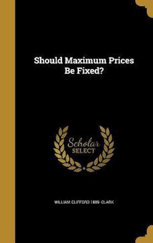 Bog, hardback Should Maximum Prices Be Fixed? af William Clifford 1889- Clark