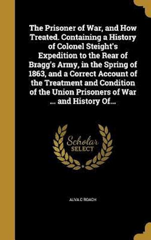 Bog, hardback The Prisoner of War, and How Treated. Containing a History of Colonel Steight's Expedition to the Rear of Bragg's Army, in the Spring of 1863, and a C af Alva C. Roach