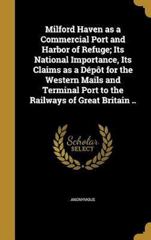 Bog, hardback Milford Haven as a Commercial Port and Harbor of Refuge; Its National Importance, Its Claims as a Depot for the Western Mails and Terminal Port to the