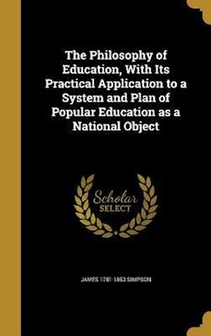 Bog, hardback The Philosophy of Education, with Its Practical Application to a System and Plan of Popular Education as a National Object af James 1781-1853 Simpson
