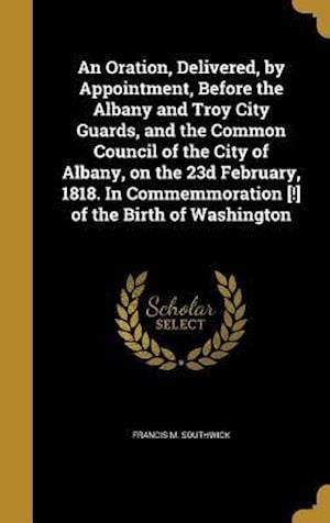 Bog, hardback An  Oration, Delivered, by Appointment, Before the Albany and Troy City Guards, and the Common Council of the City of Albany, on the 23d February, 181 af Francis M. Southwick