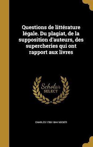 Questions de Litterature Legale. Du Plagiat, de La Supposition D'Auteurs, Des Supercheries Qui Ont Rapport Aux Livres af Charles 1780-1844 Nodier
