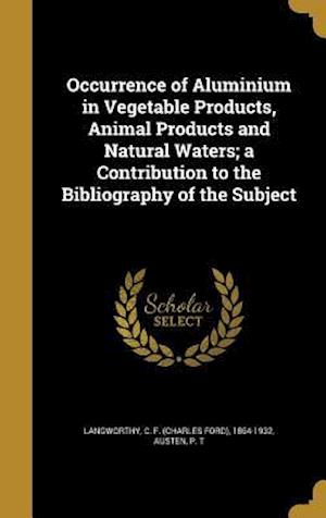Bog, hardback Occurrence of Aluminium in Vegetable Products, Animal Products and Natural Waters; A Contribution to the Bibliography of the Subject