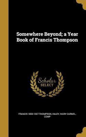 Bog, hardback Somewhere Beyond; A Year Book of Francis Thompson af Francis 1859-1907 Thompson