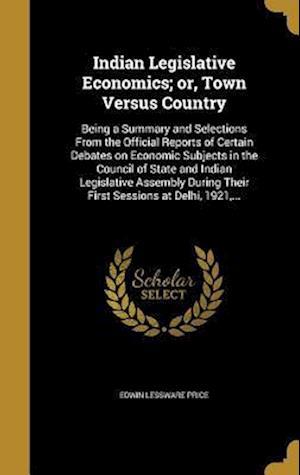 Bog, hardback Indian Legislative Economics; Or, Town Versus Country af Edwin Lessware Price