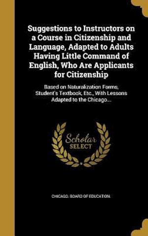 Bog, hardback Suggestions to Instructors on a Course in Citizenship and Language, Adapted to Adults Having Little Command of English, Who Are Applicants for Citizen
