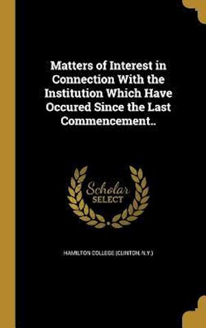 Bog, hardback Matters of Interest in Connection with the Institution Which Have Occured Since the Last Commencement..
