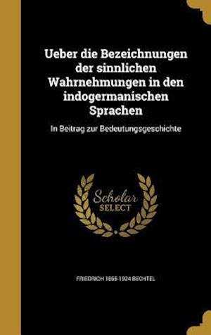 Ueber Die Bezeichnungen Der Sinnlichen Wahrnehmungen in Den Indogermanischen Sprachen af Friedrich 1855-1924 Bechtel