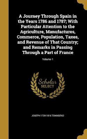 A   Journey Through Spain in the Years 1786 and 1787; With Particular Attention to the Agriculture, Manufactures, Commerce, Population, Taxes, and Rev af Joseph 1739-1816 Townsend