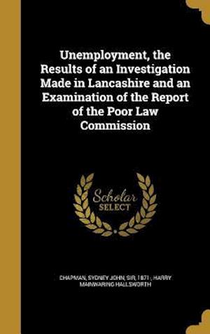 Bog, hardback Unemployment, the Results of an Investigation Made in Lancashire and an Examination of the Report of the Poor Law Commission af Harry Mainwaring Hallsworth