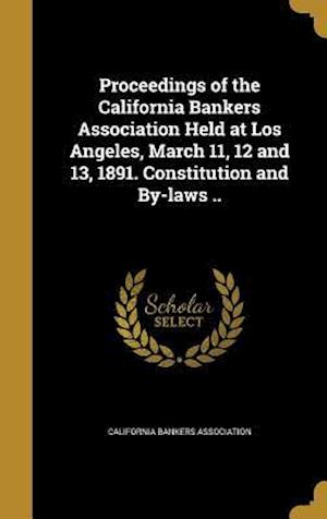 Bog, hardback Proceedings of the California Bankers Association Held at Los Angeles, March 11, 12 and 13, 1891. Constitution and By-Laws ..
