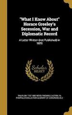 What I Know about Horace Greeley's Secession, War and Diplomatic Record af Thurlow 1797-1882 Weed, Thomas C. Acton