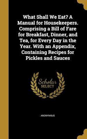 Bog, hardback What Shall We Eat? a Manual for Housekeepers. Comprising a Bill of Fare for Breakfast, Dinner, and Tea, for Every Day in the Year. with an Appendix, C
