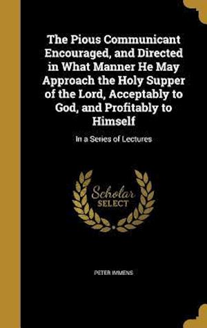 Bog, hardback The Pious Communicant Encouraged, and Directed in What Manner He May Approach the Holy Supper of the Lord, Acceptably to God, and Profitably to Himsel af Peter Immens