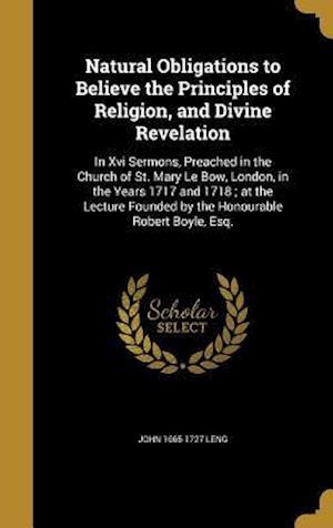 Bog, hardback Natural Obligations to Believe the Principles of Religion, and Divine Revelation af John 1665-1727 Leng