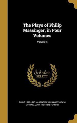 Bog, hardback The Plays of Philip Massinger, in Four Volumes; Volume 4 af William 1756-1826 Gifford, Philip 1583-1640 Massinger, John 1761-1815 Ferriar