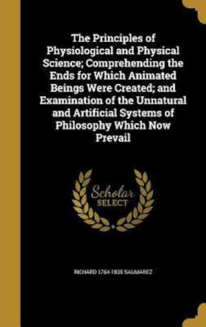 Bog, hardback The Principles of Physiological and Physical Science; Comprehending the Ends for Which Animated Beings Were Created; And Examination of the Unnatural af Richard 1764-1835 Saumarez