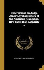 Observations on Judge Jones' Loyalist History of the American Revolution. How Far Is It an Authority .. af Henry Phelps 1842-1923 Johnston