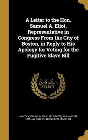A   Letter to the Hon. Samuel A. Eliot, Representative in Congress from the City of Boston, in Reply to His Apology for Voting for the Fugitive Slave af William 1789-1858 Jay, Franklin 1793-1857 Dexter