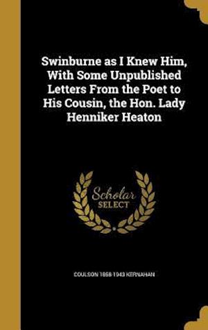 Bog, hardback Swinburne as I Knew Him, with Some Unpublished Letters from the Poet to His Cousin, the Hon. Lady Henniker Heaton af Coulson 1858-1943 Kernahan