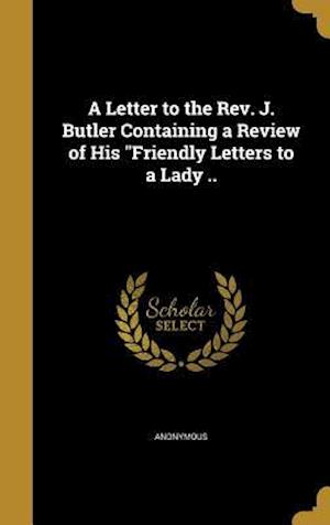 Bog, hardback A Letter to the REV. J. Butler Containing a Review of His Friendly Letters to a Lady ..