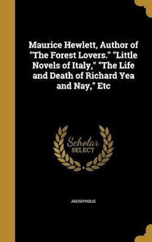 Bog, hardback Maurice Hewlett, Author of the Forest Lovers. Little Novels of Italy, the Life and Death of Richard Yea and Nay, Etc