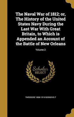 Bog, hardback The Naval War of 1812; Or, the History of the United States Navy During the Last War with Great Britain, to Which Is Appended an Account of the Battle af Theodore 1858-1919 Roosevelt