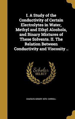 Bog, hardback I. a Study of the Conductivity of Certain Electrolytes in Water, Methyl and Ethyl Alcohols, and Binary Mixtures of These Solvents. II. the Relation Be af Charles Geiger 1875- Carroll