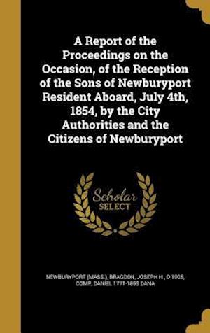 Bog, hardback A   Report of the Proceedings on the Occasion, of the Reception of the Sons of Newburyport Resident Aboard, July 4th, 1854, by the City Authorities an af Daniel 1771-1859 Dana