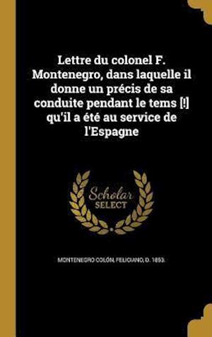 Bog, hardback Lettre Du Colonel F. Montenegro, Dans Laquelle Il Donne Un Precis de Sa Conduite Pendant Le Tems [!] Qu'il a Ete Au Service de L'Espagne