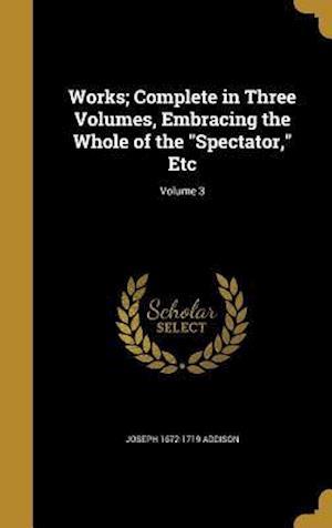 Bog, hardback Works; Complete in Three Volumes, Embracing the Whole of the Spectator, Etc; Volume 3 af Joseph 1672-1719 Addison