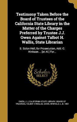 Bog, hardback Testimony Taken Before the Board of Trustees of the California State Library in the Matter of the Charges Preferred by Trustee J.J. Owen Against Talbo af Talbot H. Wallis