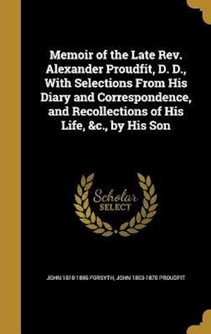 Bog, hardback Memoir of the Late REV. Alexander Proudfit, D. D., with Selections from His Diary and Correspondence, and Recollections of His Life, &C., by His Son af John 1810-1886 Forsyth, John 1803-1870 Proudfit