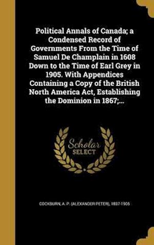Bog, hardback Political Annals of Canada; A Condensed Record of Governments from the Time of Samuel de Champlain in 1608 Down to the Time of Earl Grey in 1905. with