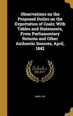 Bog, hardback Observations on the Proposed Duties on the Exportation of Coals; With Tables and Statements, from Parliamentary Returns and Other Authentic Sources, A