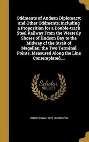 Bog, hardback Oddments of Andean Diplomacy; And Other Oddments; Including a Proposition for a Double-Track Steel Railway from the Westerly Shores of Hudson Bay to t af Hinton Rowan 1829-1909 Helper