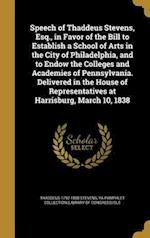 Speech of Thaddeus Stevens, Esq., in Favor of the Bill to Establish a School of Arts in the City of Philadelphia, and to Endow the Colleges and Academ af Thaddeus 1792-1868 Stevens